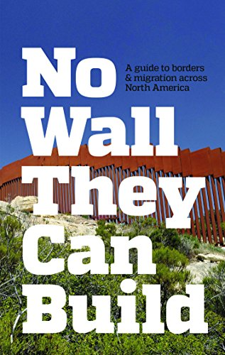 No Wall They Can Build: A Guide to Borders and Immigration Across North America